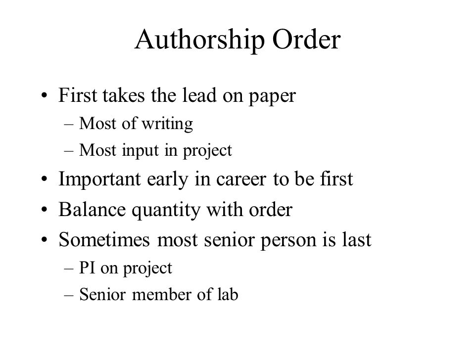 Authorship Order First takes the lead on paper –Most of writing –Most input in project Important early in career to be first Balance quantity with ord