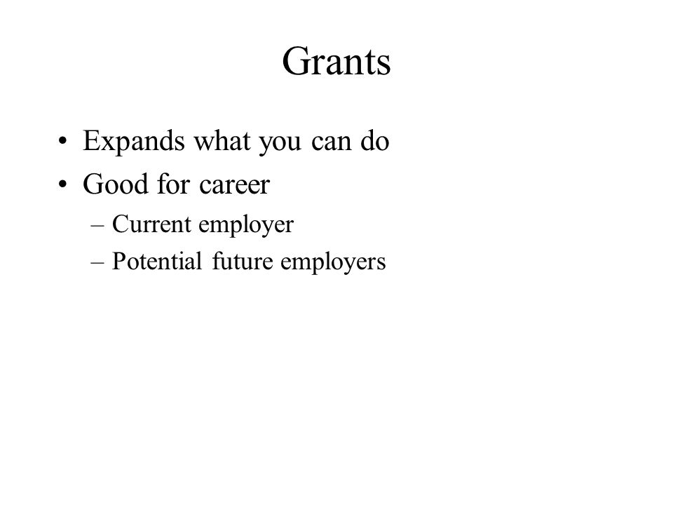 Grants Expands what you can do Good for career –Current employer –Potential future employers