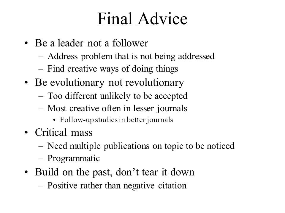 Final Advice Be a leader not a follower –Address problem that is not being addressed –Find creative ways of doing things Be evolutionary not revolutio