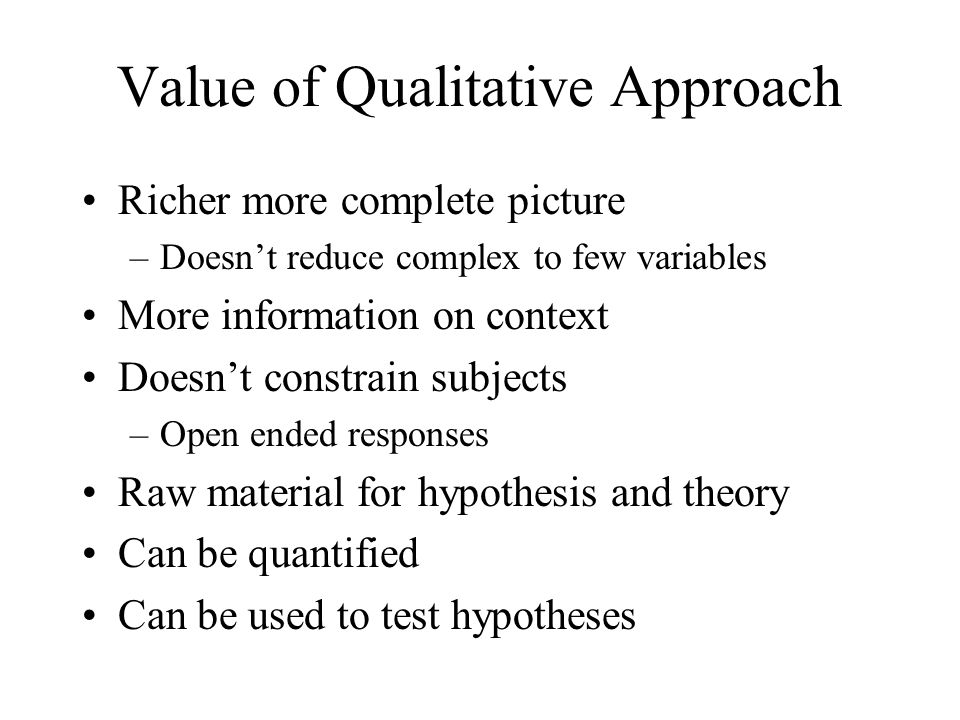 Value of Qualitative Approach Richer more complete picture –Doesn't reduce complex to few variables More information on context Doesn't constrain subj
