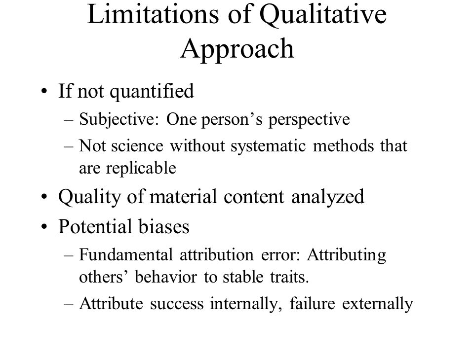 Limitations of Qualitative Approach If not quantified –Subjective: One person's perspective –Not science without systematic methods that are replicabl