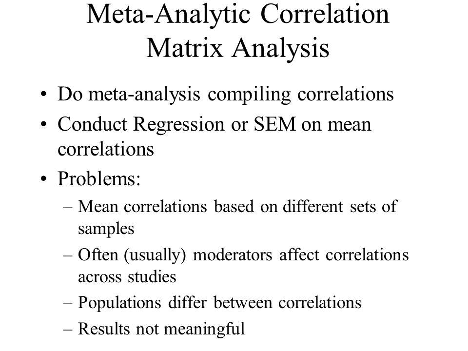 Meta-Analytic Correlation Matrix Analysis Do meta-analysis compiling correlations Conduct Regression or SEM on mean correlations Problems: –Mean corre