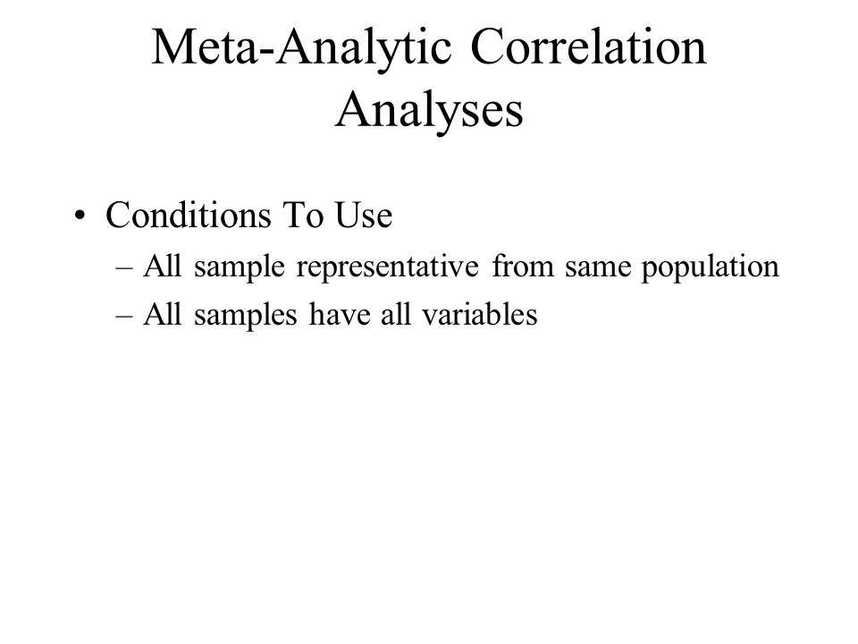 Meta-Analytic Correlation Analyses Conditions To Use –All sample representative from same population –All samples have all variables