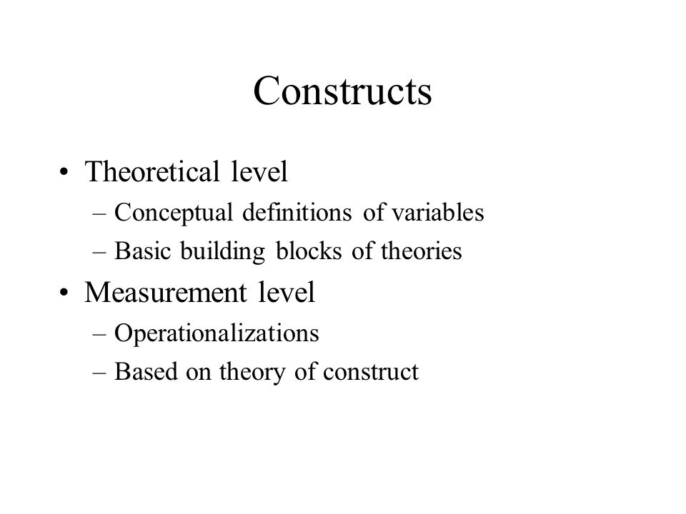 Constructs Theoretical level –Conceptual definitions of variables –Basic building blocks of theories Measurement level –Operationalizations –Based on