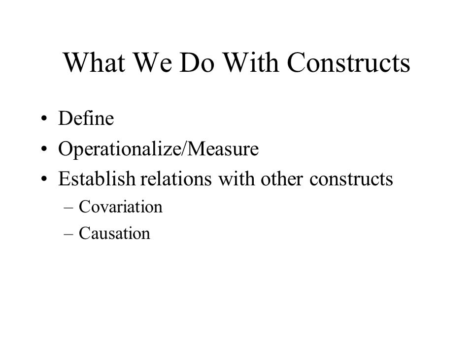 What We Do With Constructs Define Operationalize/Measure Establish relations with other constructs –Covariation –Causation