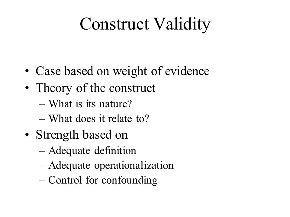 Construct Validity Case based on weight of evidence Theory of the construct –What is its nature? –What does it relate to? Strength based on –Adequate