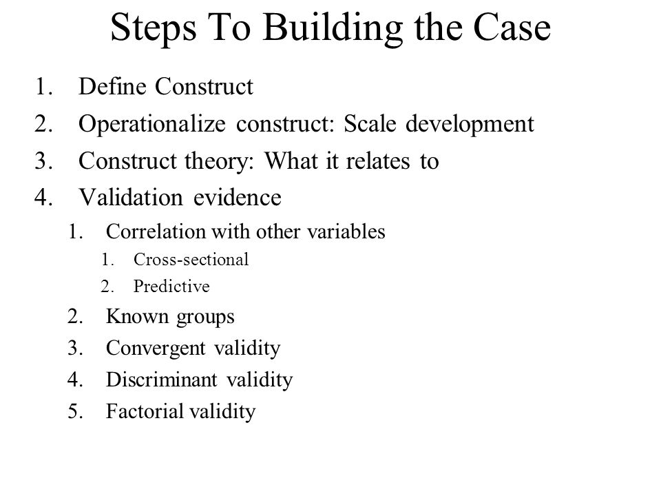 Steps To Building the Case 1.Define Construct 2.Operationalize construct: Scale development 3.Construct theory: What it relates to 4.Validation eviden