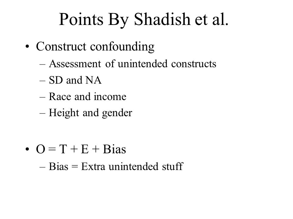 Points By Shadish et al. Construct confounding –Assessment of unintended constructs –SD and NA –Race and income –Height and gender O = T + E + Bias –B