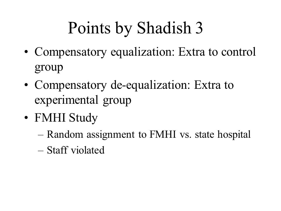 Points by Shadish 3 Compensatory equalization: Extra to control group Compensatory de-equalization: Extra to experimental group FMHI Study –Random ass