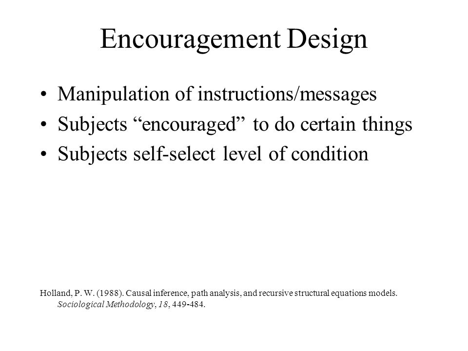 """Encouragement Design Manipulation of instructions/messages Subjects """"encouraged"""" to do certain things Subjects self-select level of condition Holland,"""
