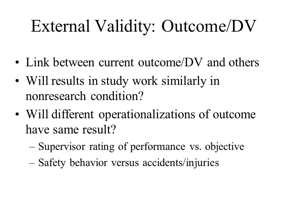 External Validity: Outcome/DV Link between current outcome/DV and others Will results in study work similarly in nonresearch condition? Will different