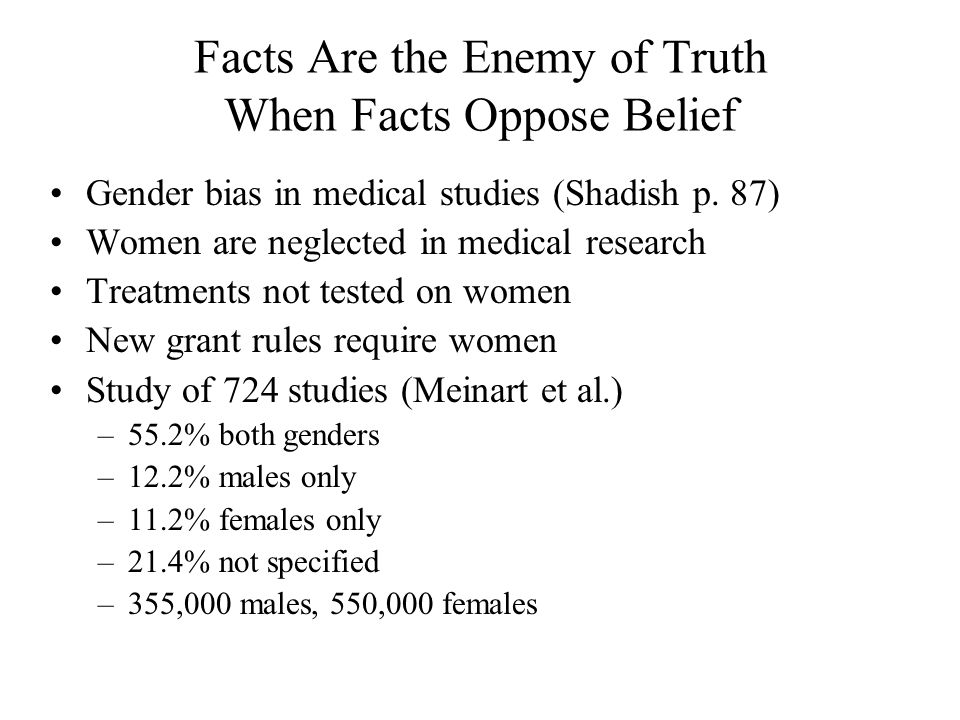 Facts Are the Enemy of Truth When Facts Oppose Belief Gender bias in medical studies (Shadish p. 87) Women are neglected in medical research Treatment