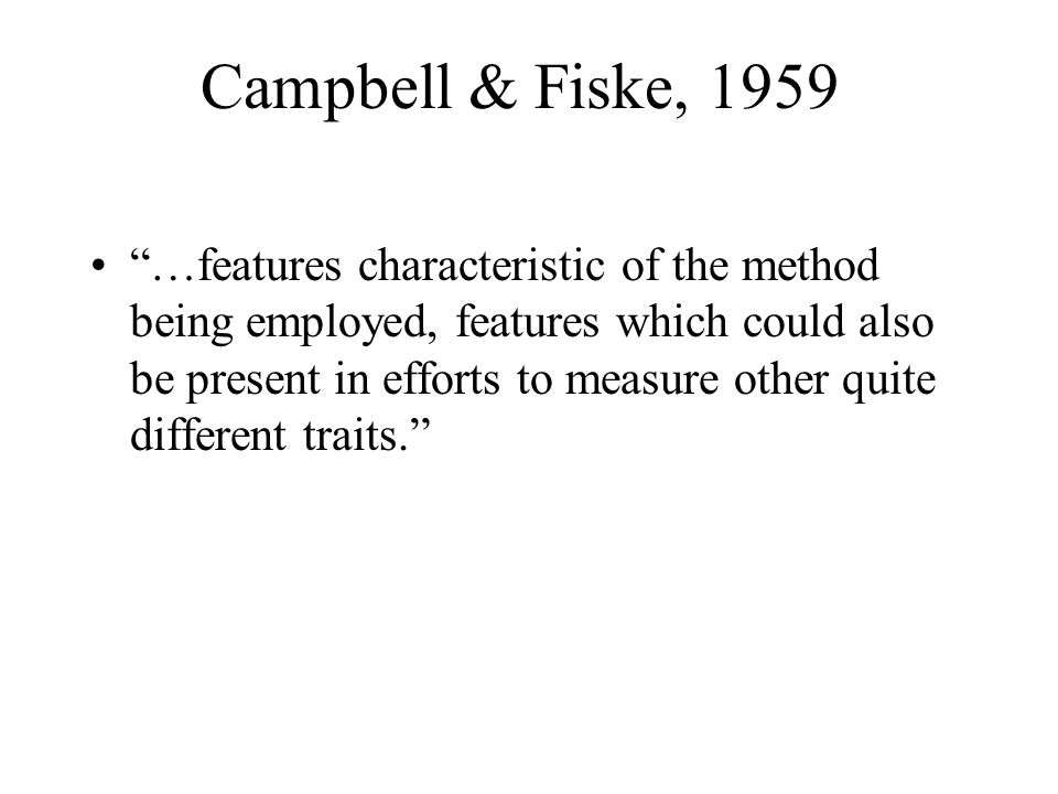 """Campbell & Fiske, 1959 """"…features characteristic of the method being employed, features which could also be present in efforts to measure other quite"""