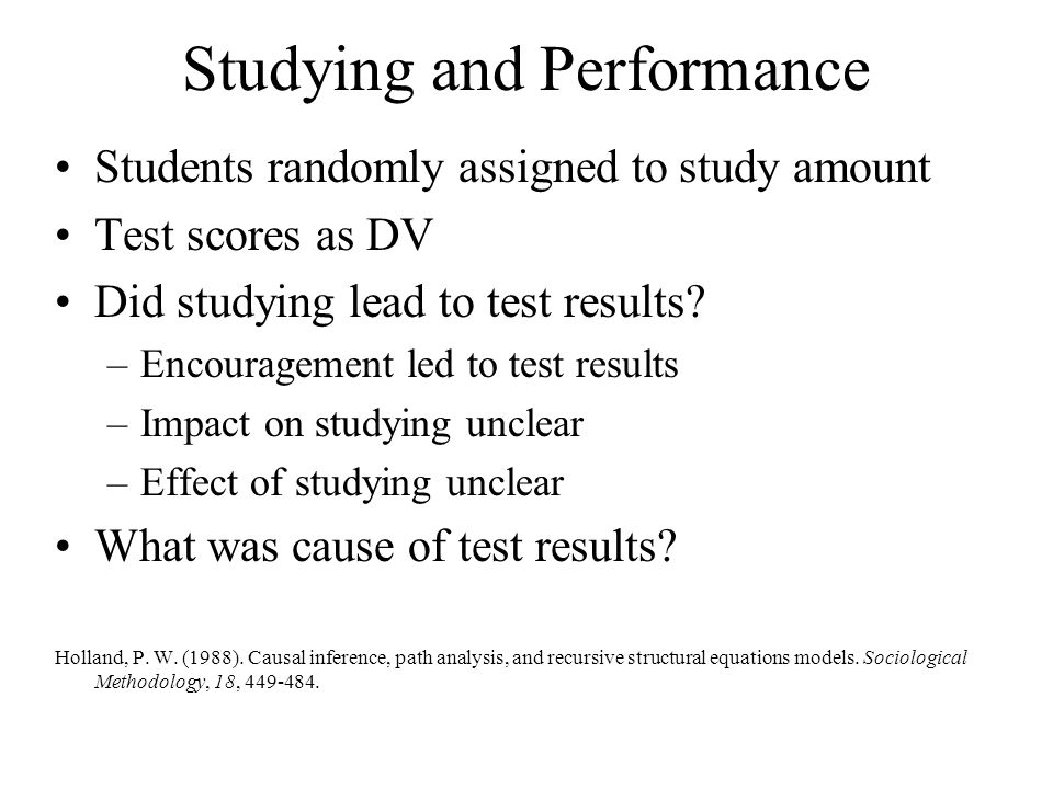 Studying and Performance Students randomly assigned to study amount Test scores as DV Did studying lead to test results? –Encouragement led to test re