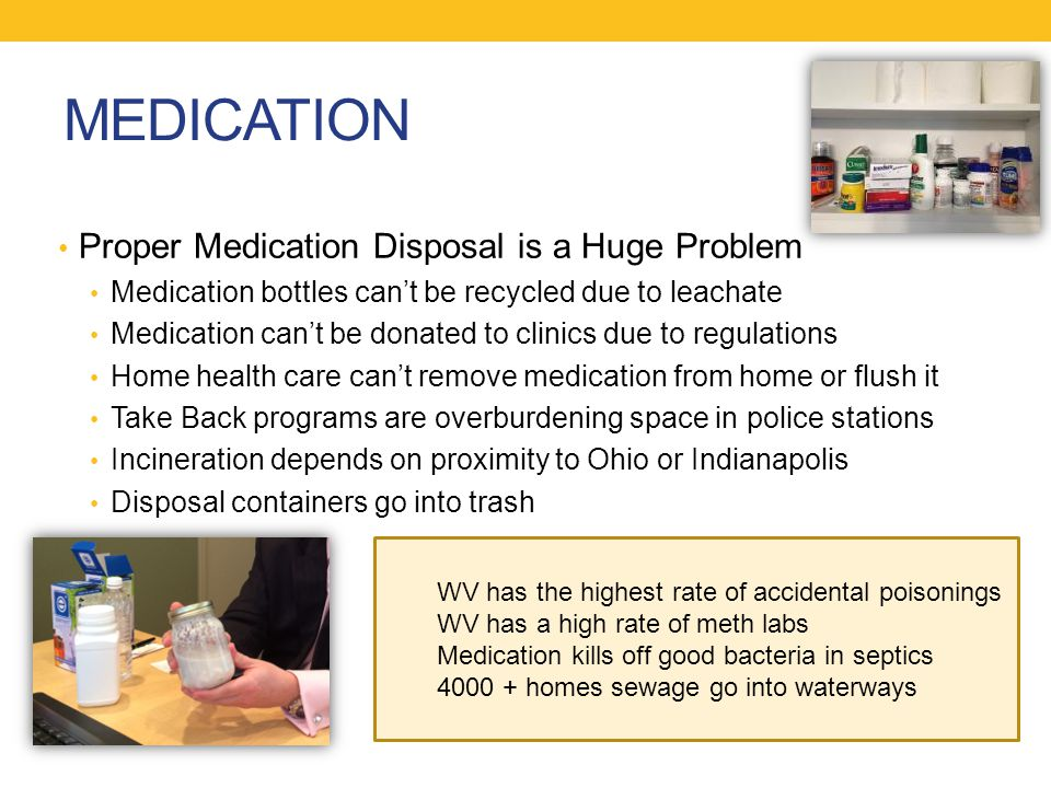 MEDICATION Proper Medication Disposal is a Huge Problem Medication bottles can't be recycled due to leachate Medication can't be donated to clinics due to regulations Home health care can't remove medication from home or flush it Take Back programs are overburdening space in police stations Incineration depends on proximity to Ohio or Indianapolis Disposal containers go into trash WV has the highest rate of accidental poisonings WV has a high rate of meth labs Medication kills off good bacteria in septics 4000 + homes sewage go into waterways