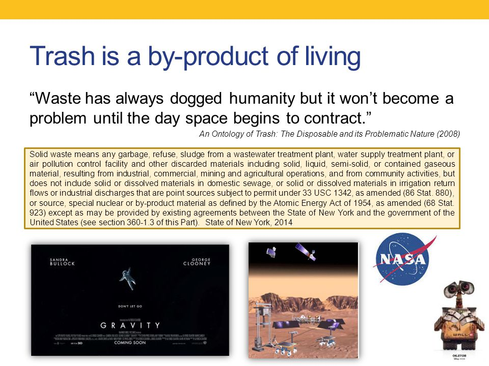 Trash is a by-product of living Waste has always dogged humanity but it won't become a problem until the day space begins to contract. An Ontology of Trash: The Disposable and its Problematic Nature (2008) Solid waste means any garbage, refuse, sludge from a wastewater treatment plant, water supply treatment plant, or air pollution control facility and other discarded materials including solid, liquid, semi-solid, or contained gaseous material, resulting from industrial, commercial, mining and agricultural operations, and from community activities, but does not include solid or dissolved materials in domestic sewage, or solid or dissolved materials in irrigation return flows or industrial discharges that are point sources subject to permit under 33 USC 1342, as amended (86 Stat.