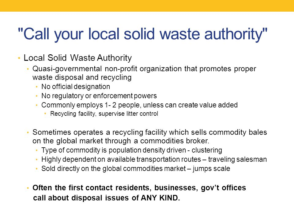 Call your local solid waste authority Local Solid Waste Authority Quasi-governmental non-profit organization that promotes proper waste disposal and recycling No official designation No regulatory or enforcement powers Commonly employs 1- 2 people, unless can create value added Recycling facility, supervise litter control Sometimes operates a recycling facility which sells commodity bales on the global market through a commodities broker.