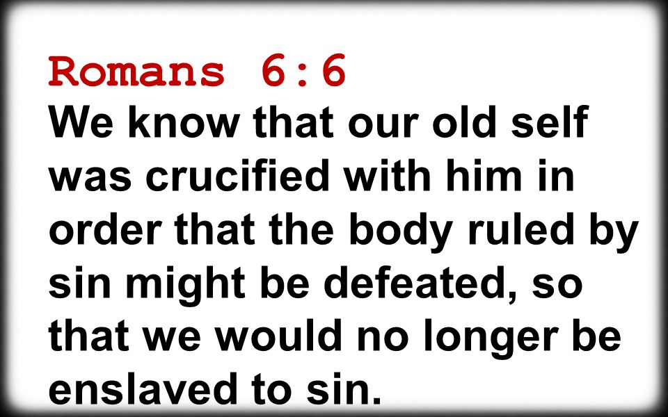 We know that our old self was crucified with him in order that the body ruled by sin might be defeated, so that we would no longer be enslaved to sin.