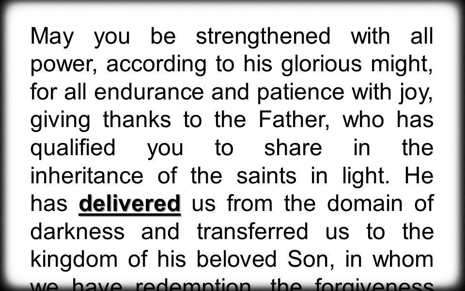 delivered May you be strengthened with all power, according to his glorious might, for all endurance and patience with joy, giving thanks to the Father, who has qualified you to share in the inheritance of the saints in light.