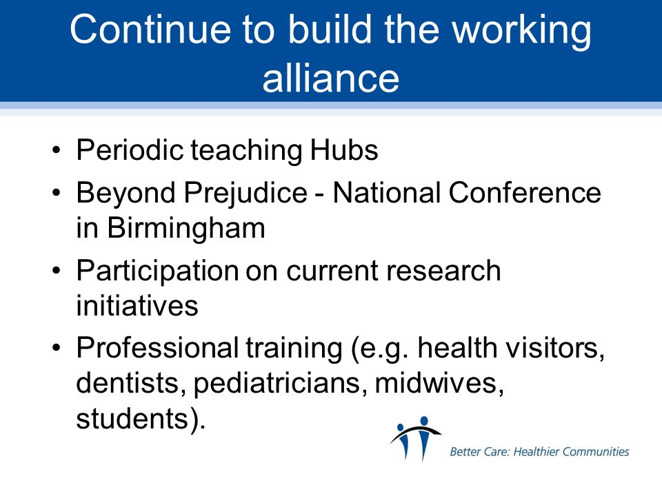 Continue to build the working alliance Periodic teaching Hubs Beyond Prejudice - National Conference in Birmingham Participation on current research initiatives Professional training (e.g.