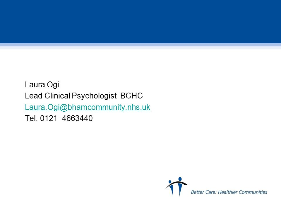 Laura Ogi Lead Clinical Psychologist BCHC Laura.Ogi@bhamcommunity.nhs.uk Tel. 0121- 4663440