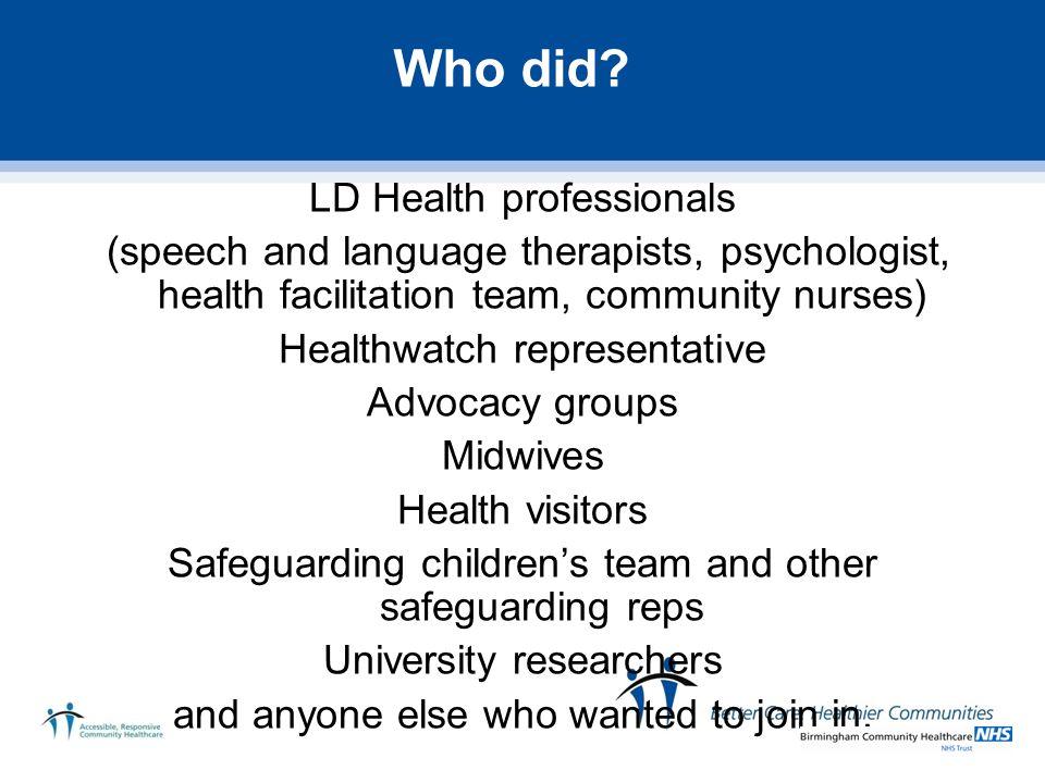 Who did? LD Health professionals (speech and language therapists, psychologist, health facilitation team, community nurses) Healthwatch representative