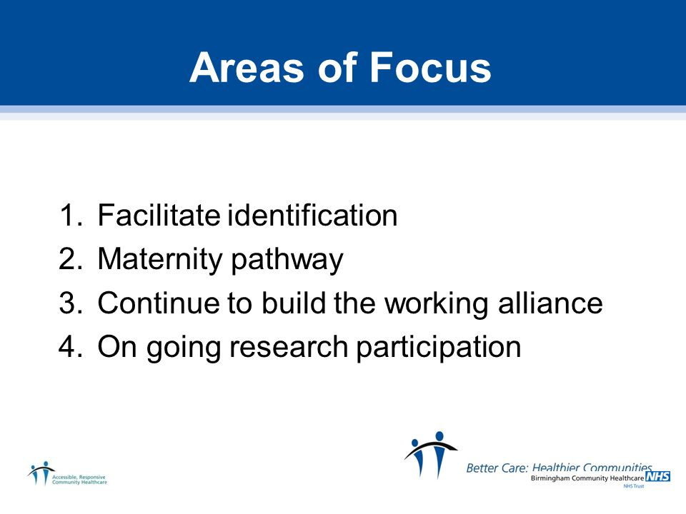 Areas of Focus 1.Facilitate identification 2.Maternity pathway 3.Continue to build the working alliance 4.On going research participation