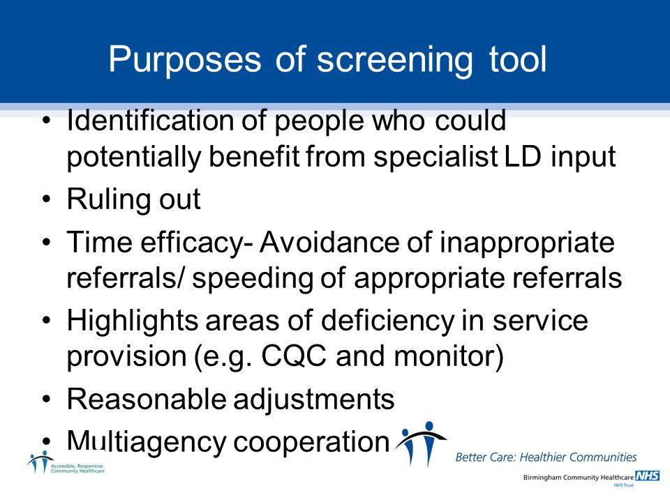 Purposes of screening tool Identification of people who could potentially benefit from specialist LD input Ruling out Time efficacy- Avoidance of inappropriate referrals/ speeding of appropriate referrals Highlights areas of deficiency in service provision (e.g.