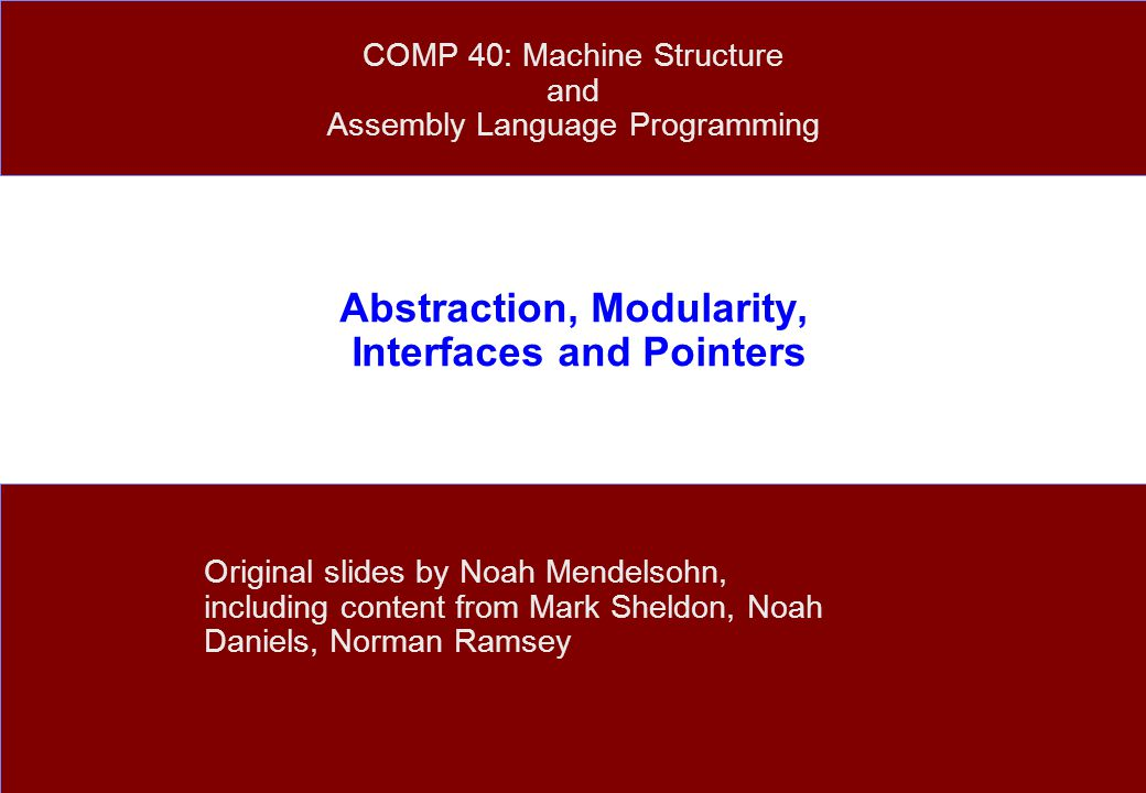 Abstraction, Modularity, Interfaces and Pointers Original slides by Noah Mendelsohn, including content from Mark Sheldon, Noah Daniels, Norman Ramsey