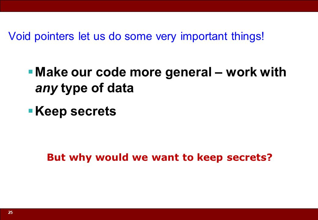 © 2010 Noah Mendelsohn Void pointers let us do some very important things!  Make our code more general – work with any type of data  Keep secrets 25