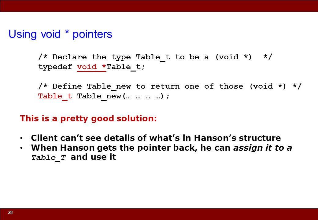 © 2010 Noah Mendelsohn Using void * pointers 28 /* Declare the type Table_t to be a (void *) */ typedef void *Table_t; /* Define Table_new to return o