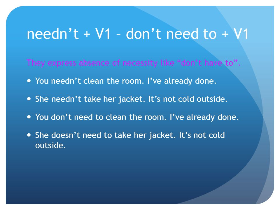 "needn't + V1 – don't need to + V1 They express absence of necessity like ""don't have to"". You needn't clean the room. I've already done. She needn't t"
