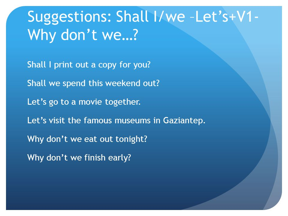 Suggestions: Shall I/we –Let's+V1- Why don't we…? Shall I print out a copy for you? Shall we spend this weekend out? Let's go to a movie together. Let
