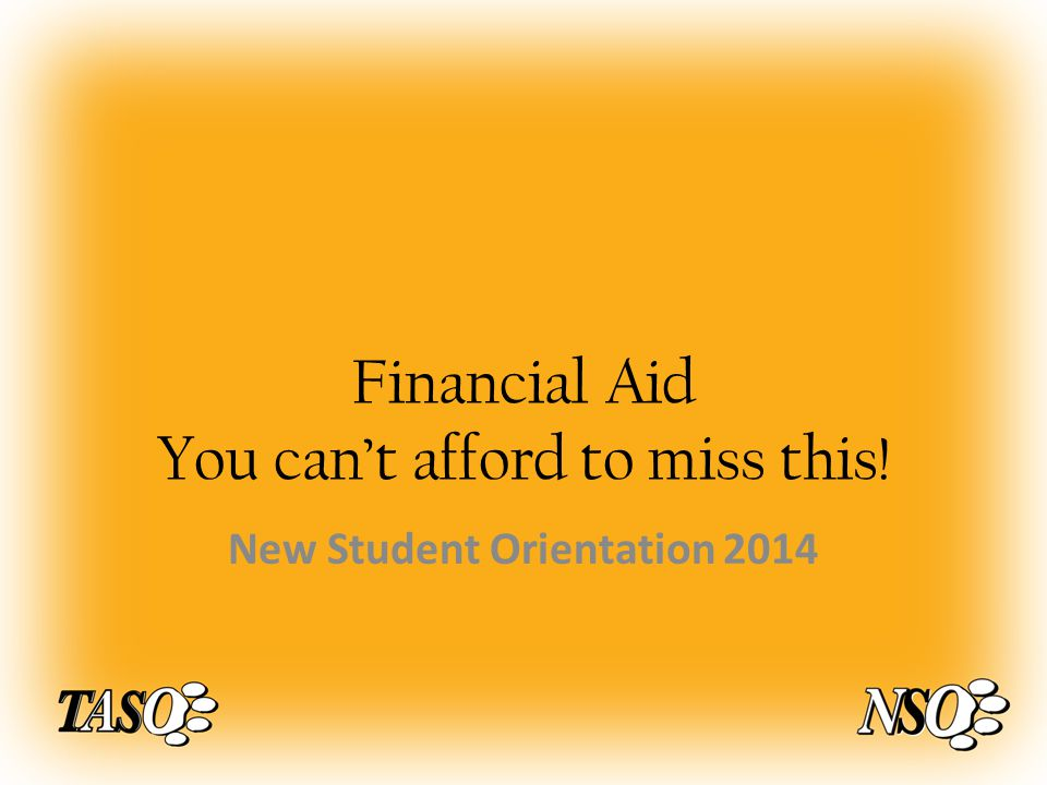 Financial Aid You can't afford to miss this! New Student Orientation 2014