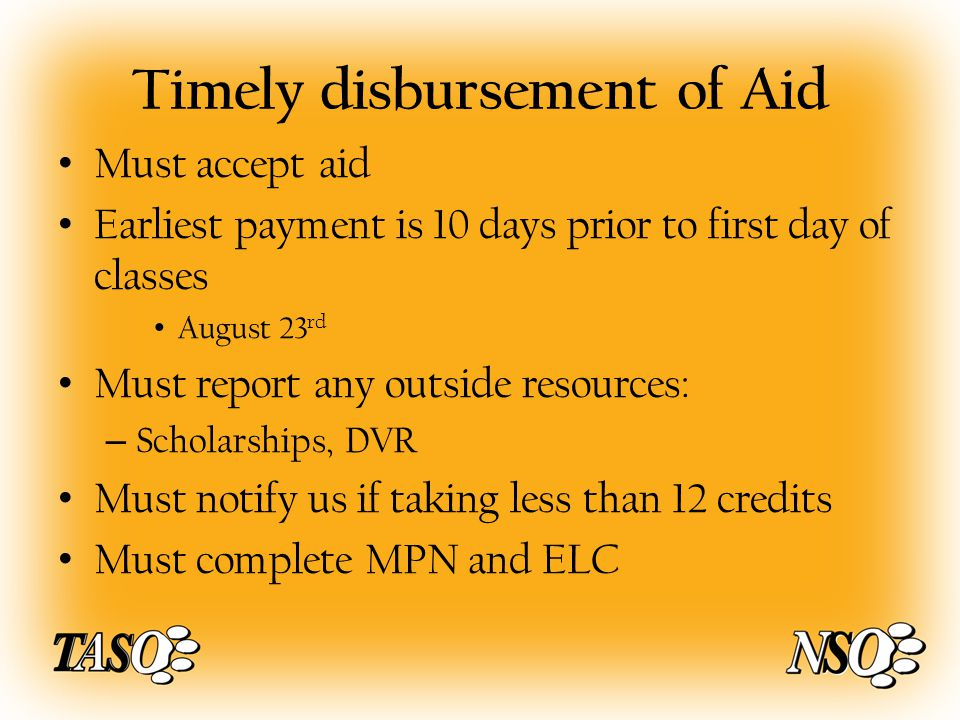 Timely disbursement of Aid Must accept aid Earliest payment is 10 days prior to first day of classes August 23 rd Must report any outside resources: – Scholarships, DVR Must notify us if taking less than 12 credits Must complete MPN and ELC