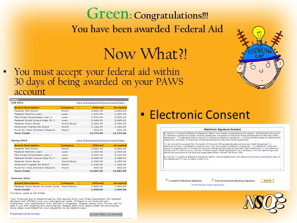 Green : Congratulations!!! You have been awarded Federal Aid You must accept your federal aid within 30 days of being awarded on your PAWS account Now