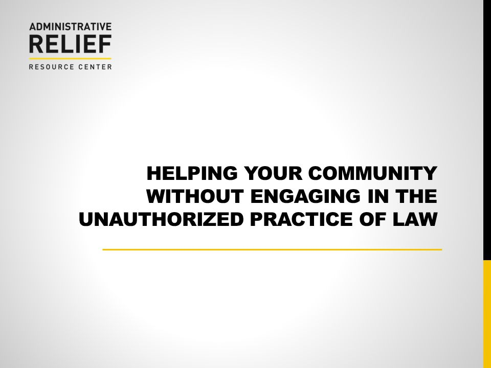 HELPING YOUR COMMUNITY WITHOUT ENGAGING IN THE UNAUTHORIZED PRACTICE OF LAW