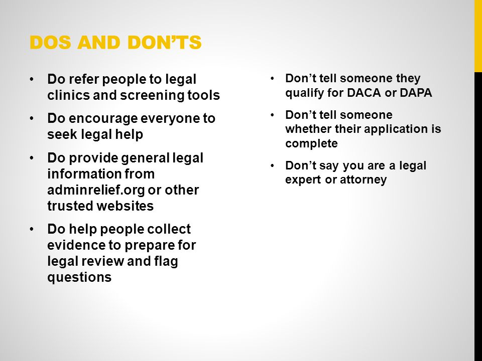 DOS AND DON'TS Do refer people to legal clinics and screening tools Do encourage everyone to seek legal help Do provide general legal information from adminrelief.org or other trusted websites Do help people collect evidence to prepare for legal review and flag questions Don't tell someone they qualify for DACA or DAPA Don't tell someone whether their application is complete Don't say you are a legal expert or attorney