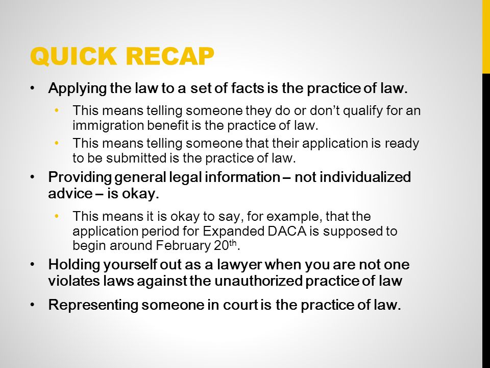 QUICK RECAP Applying the law to a set of facts is the practice of law. This means telling someone they do or don't qualify for an immigration benefit