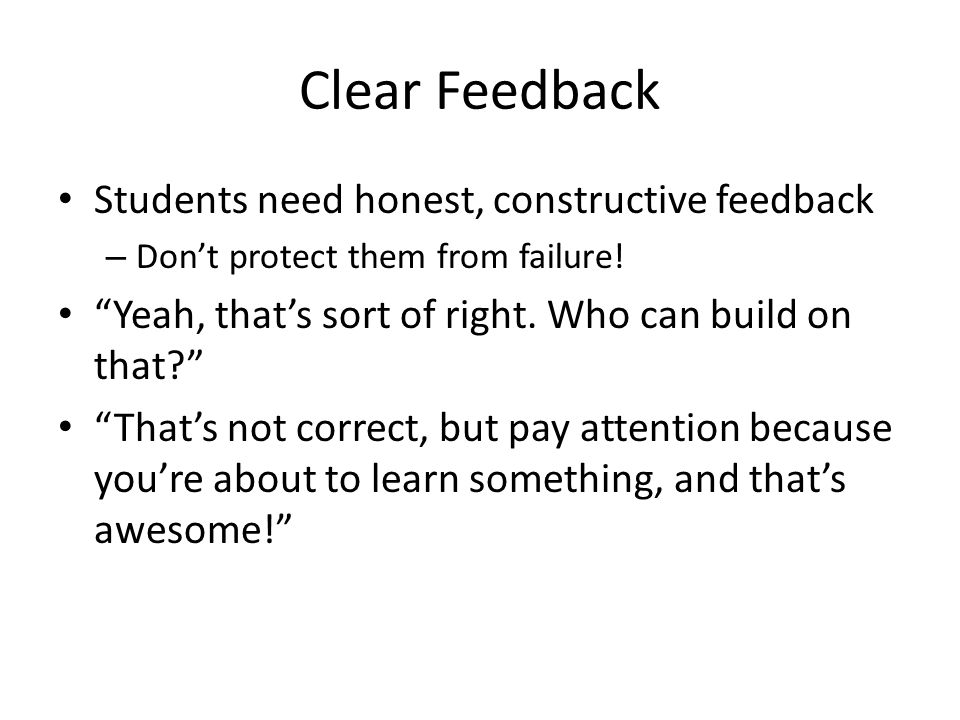 Clear Feedback Students need honest, constructive feedback – Don't protect them from failure.