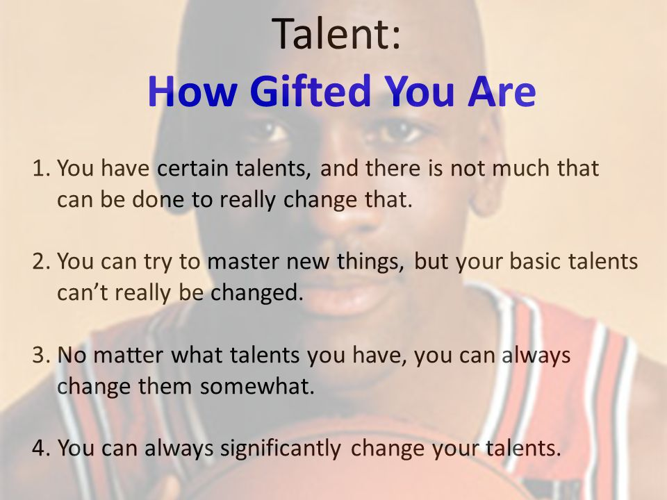 1.You have certain talents, and there is not much that can be done to really change that.