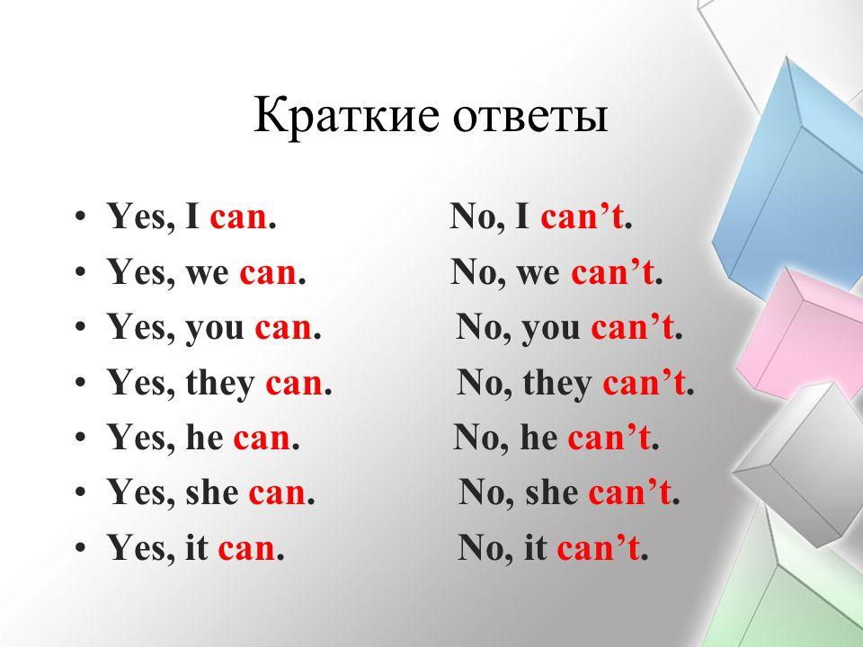 Краткие ответы Yes, I can. No, I can't. Yes, we can. No, we can't. Yes, you can. No, you can't. Yes, they can. No, they can't. Yes, he can. No, he can