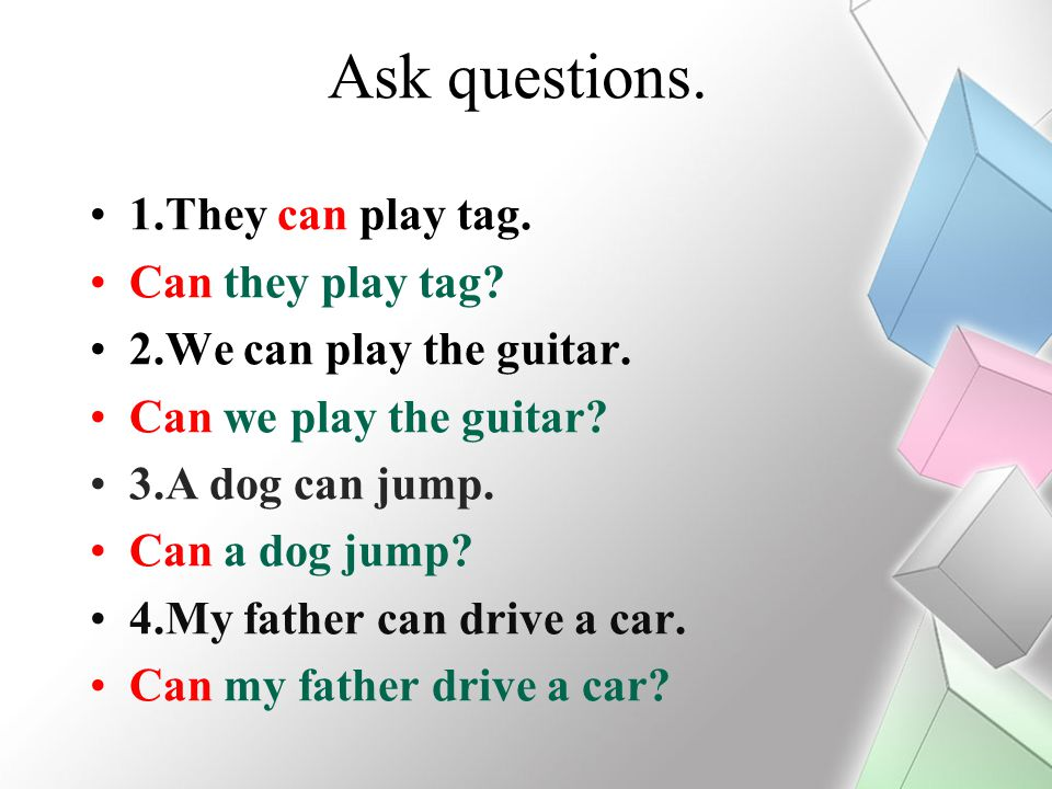Ask questions. 1.They can play tag. Can they play tag? 2.We can play the guitar. Can we play the guitar? 3.A dog can jump. Can a dog jump? 4.My father
