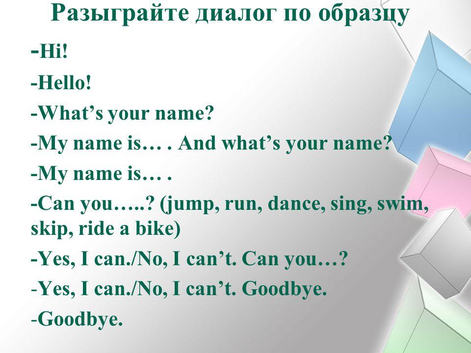 Разыграйте диалог по образцу - Hi! -Hello! -What's your name? -My name is…. And what's your name? -My name is…. -Can you…..? (jump, run, dance, sing,