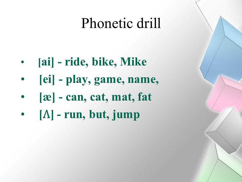 Phonetic drill [ ai] - ride, bike, Mike [ei] - play, game, name, [æ] - can, cat, mat, fat [] - run, but, jump