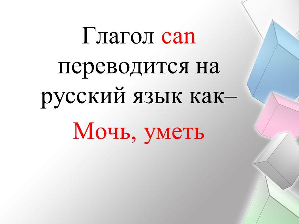 Глагол сan переводится на русский язык как– Мочь, уметь