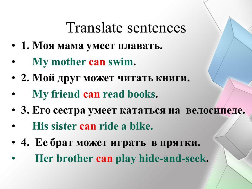 Translate sentences 1. Моя мама умеет плавать. My mother can swim. 2. Мой друг может читать книги. My friend can read books. 3. Его сестра умеет катат