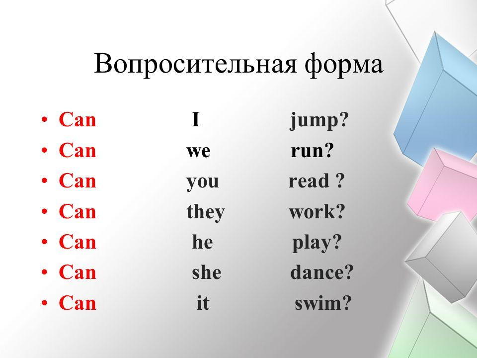 Вопросительная форма Сan I jump? Сan we run? Сan you read ? Сan they work? Сan he play? Сan she dance? Сan it swim?