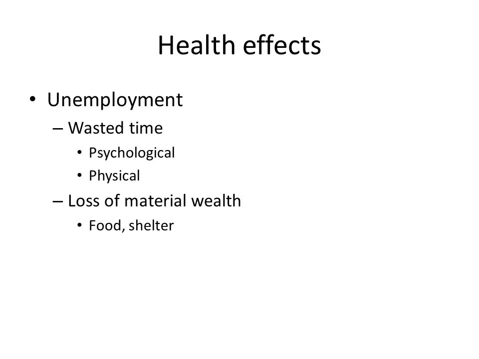 Health effects Unemployment – Wasted time Psychological Physical – Loss of material wealth Food, shelter