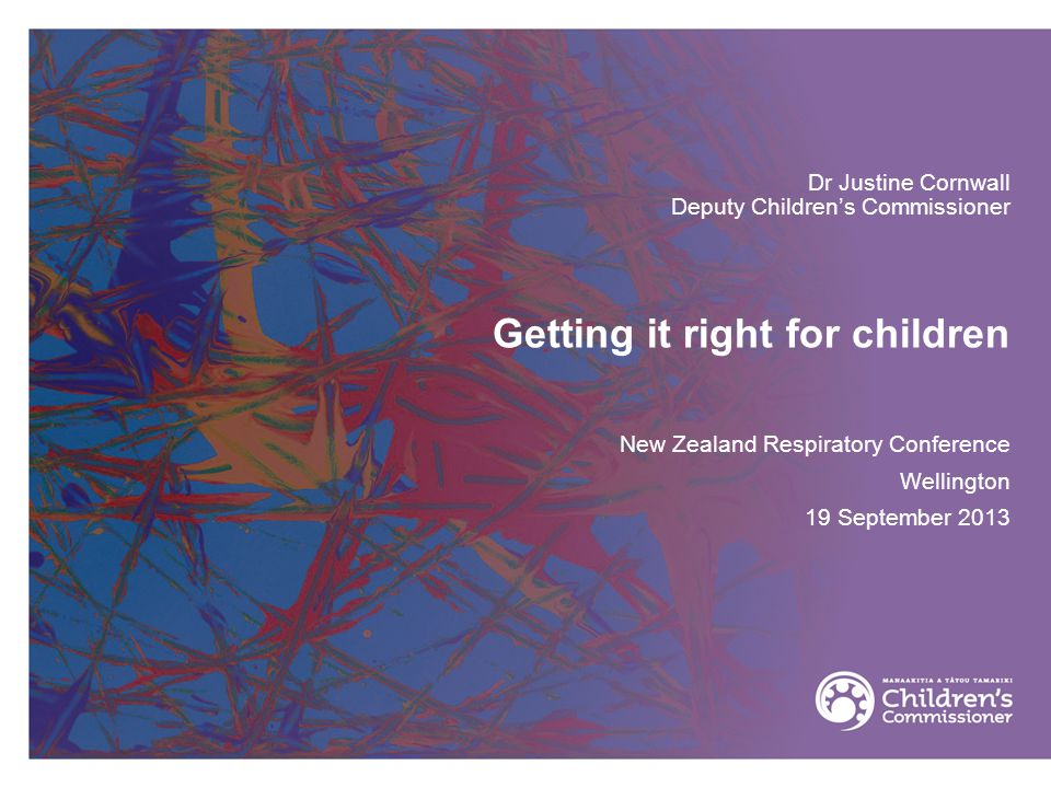 Getting it right for children Dr Justine Cornwall Deputy Children's Commissioner New Zealand Respiratory Conference Wellington 19 September 2013